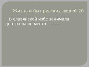 Жизнь и быт русских людей-20 В славянской избе занимала центральное место……….