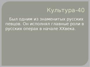 Культура-40 Был одним из знаменитых русских певцов. Он исполнял главные роли