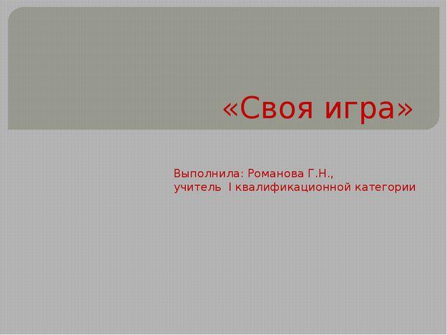 «Своя игра» Выполнила: Романова Г.Н., учитель I квалификационной категории