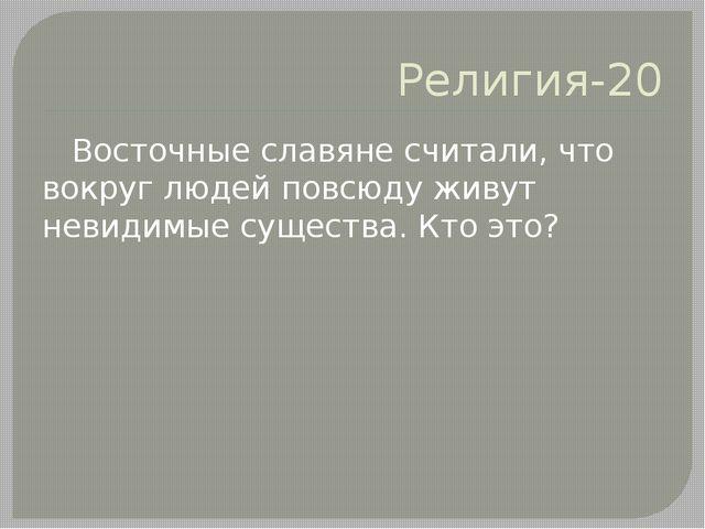 Религия-20 Восточные славяне считали, что вокруг людей повсюду живут невидимы...