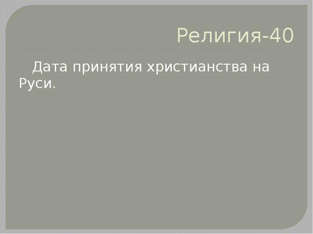 Религия-40 Дата принятия христианства на Руси.