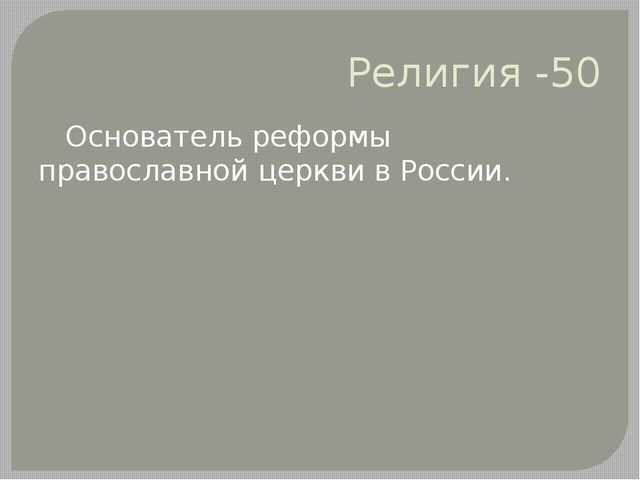Религия -50 Основатель реформы православной церкви в России.