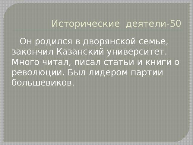 Исторические деятели-50 Он родился в дворянской семье, закончил Казанский уни...