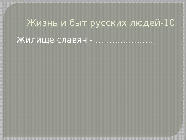 Жизнь и быт русских людей-10 Жилище славян - …………………