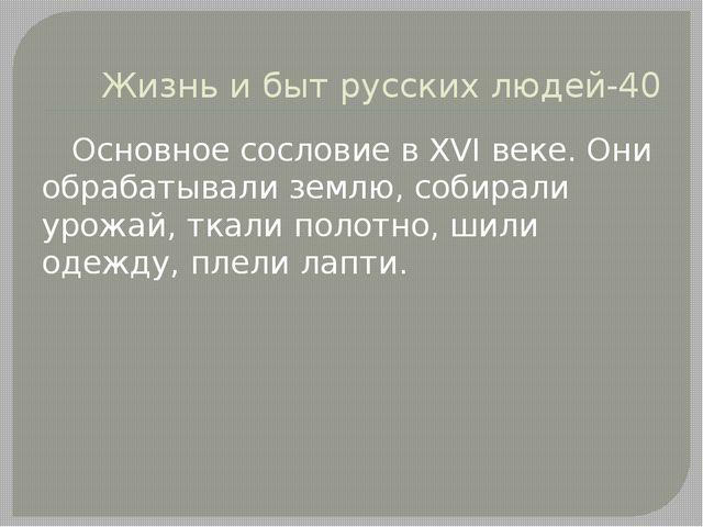 Жизнь и быт русских людей-40 Основное сословие в XVI веке. Они обрабатывали з...
