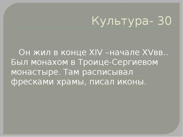 Культура- 30 Он жил в конце XIV –начале XVвв.. Был монахом в Троице-Сергиевом...