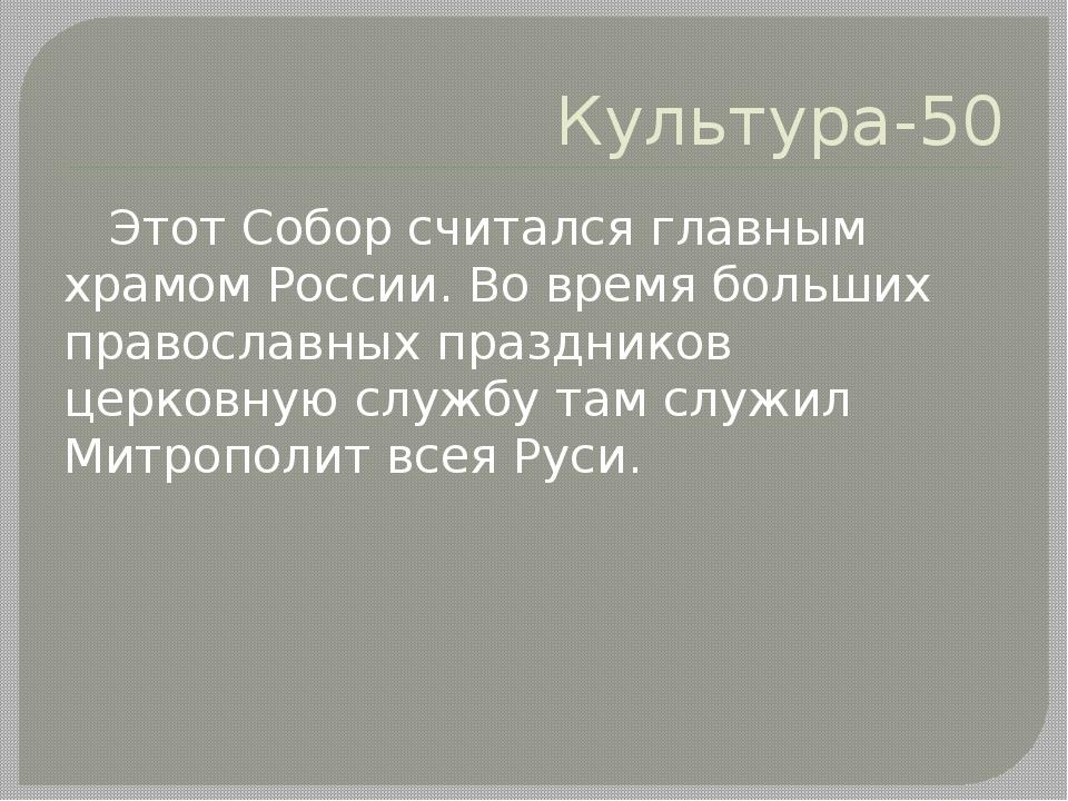 Культура-50 Этот Собор считался главным храмом России. Во время больших право...