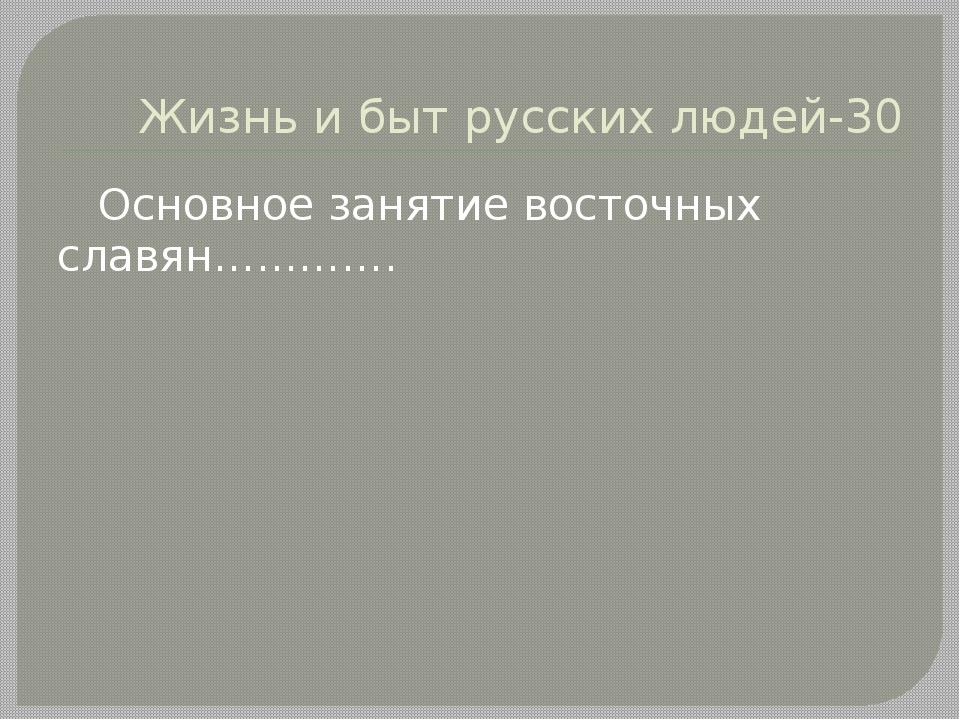 Жизнь и быт русских людей-30 Основное занятие восточных славян………….