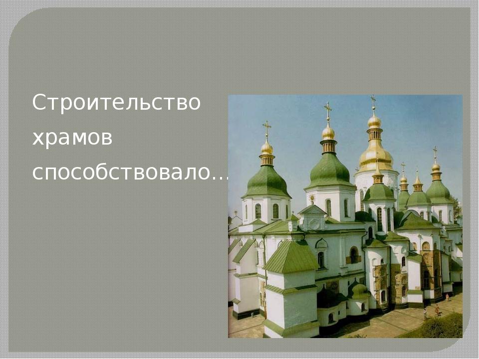 Строительство храмов способствовало…