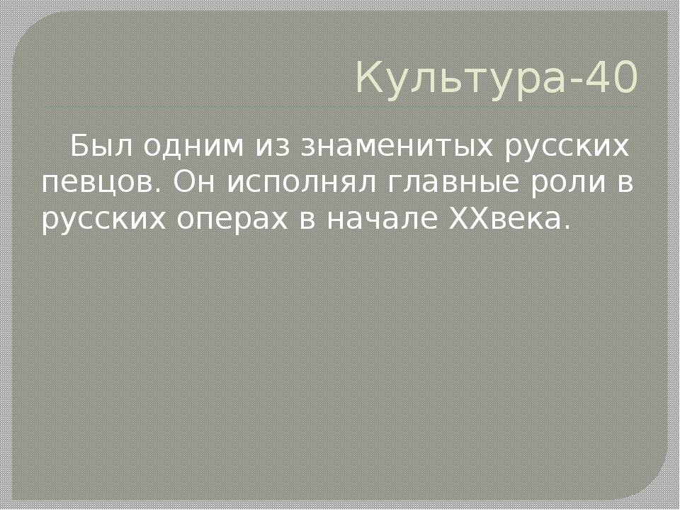 Культура-40 Был одним из знаменитых русских певцов. Он исполнял главные роли...