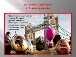 Пасхальные традиции в Великобритании Презентацию подготовили: ученики 5В кла