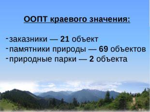 ООПТ краевого значения: заказники — 21 объект памятники природы — 69 объекто
