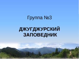Группа №3 ДЖУГДЖУРСКИЙ ЗАПОВЕДНИК