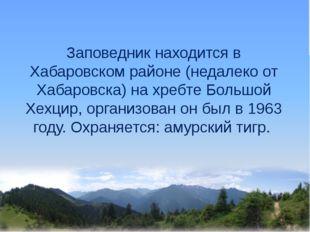 Заповедник находится в Хабаровском районе (недалеко от Хабаровска) на хребте