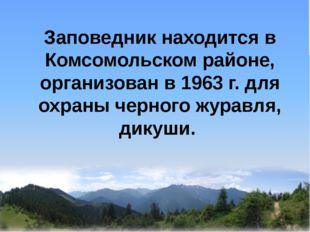 Заповедник находится в Комсомольском районе, организован в 1963 г. для охран