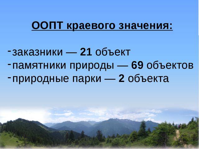 ООПТ краевого значения: заказники — 21 объект памятники природы — 69 объекто...