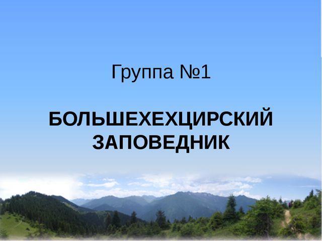 Группа №1 БОЛЬШЕХЕХЦИРСКИЙ ЗАПОВЕДНИК