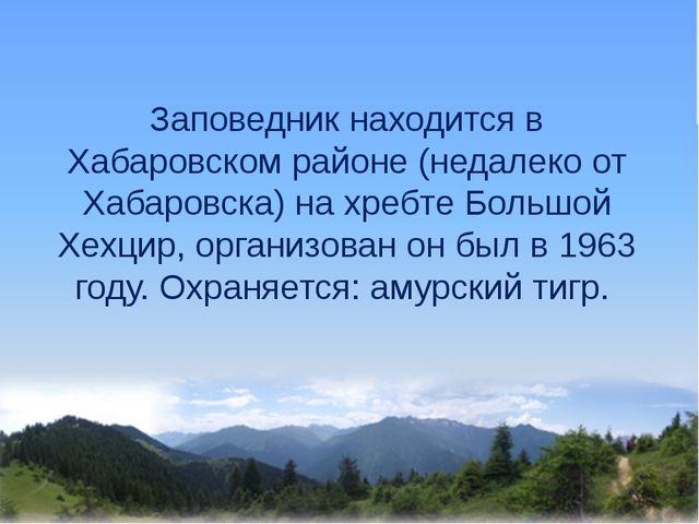 Заповедник находится в Хабаровском районе (недалеко от Хабаровска) на хребте...