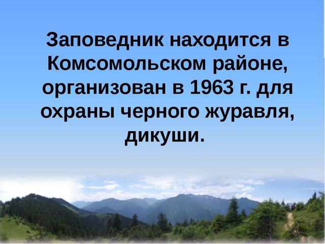 Заповедник находится в Комсомольском районе, организован в 1963 г. для охран...