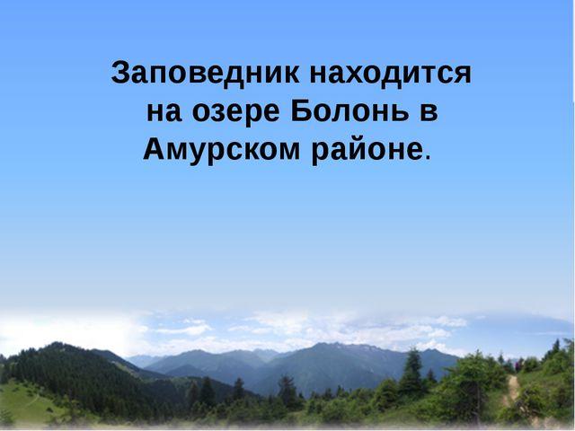 Заповедник находится на озере Болонь в Амурском районе.