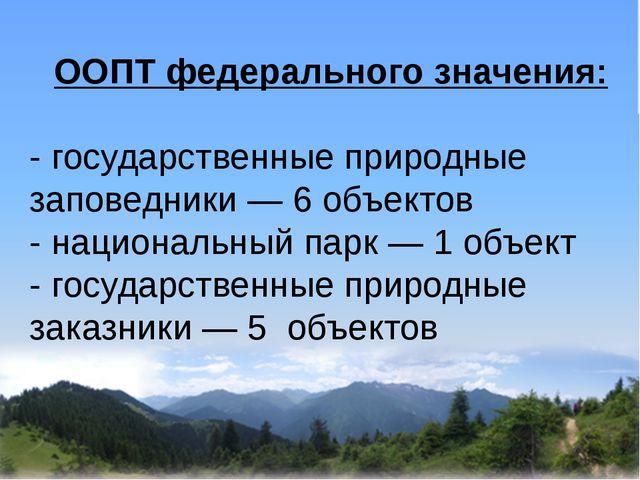 ООПТ федерального значения: - государственные природные заповедники — 6 объе...