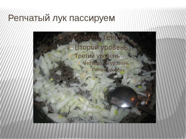 Репчатый лук пассируем