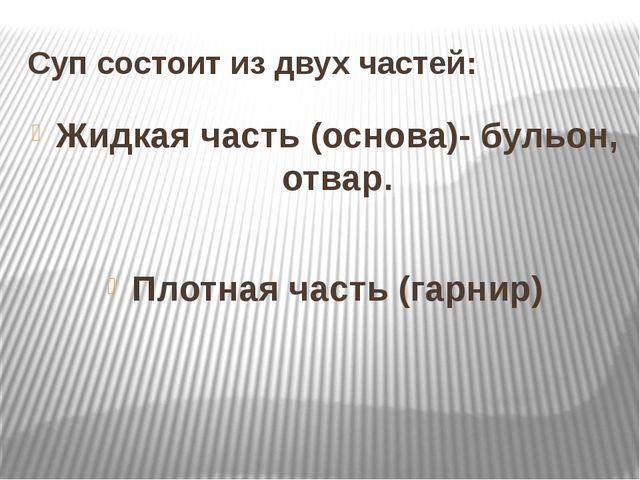Суп состоит из двух частей: Жидкая часть (основа)- бульон, отвар. Плотная час...