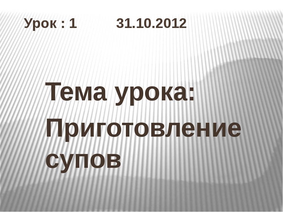 Урок : 1 31.10.2012 Тема урока: Приготовление супов