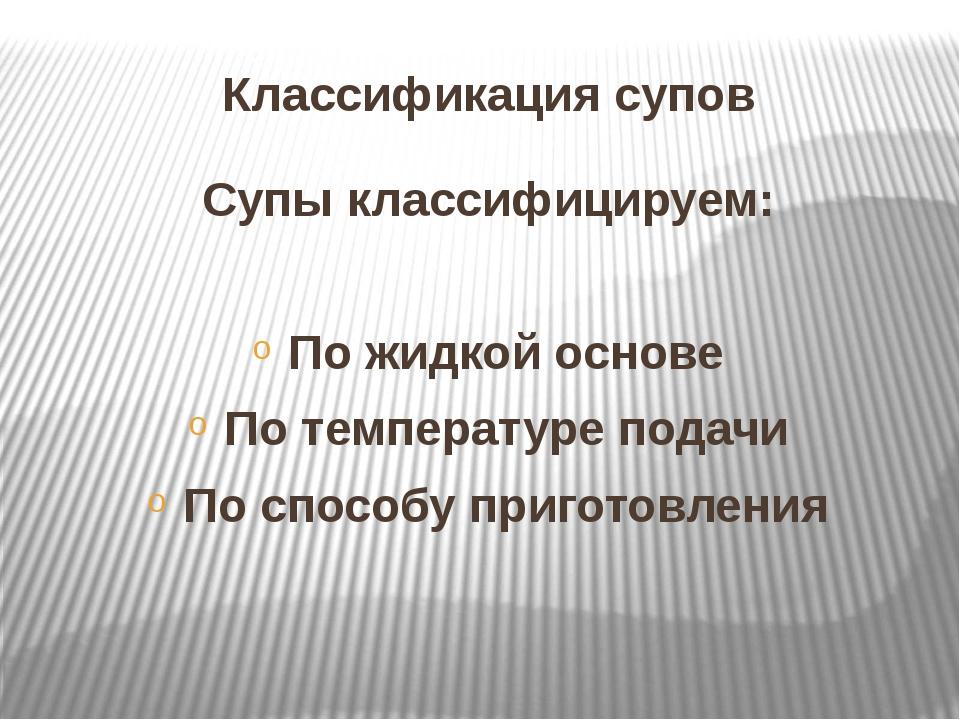 Классификация супов Супы классифицируем: По жидкой основе По температуре пода...