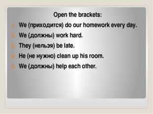 Open the brackets: We (приходится) do our homework every day. We (должны) wor