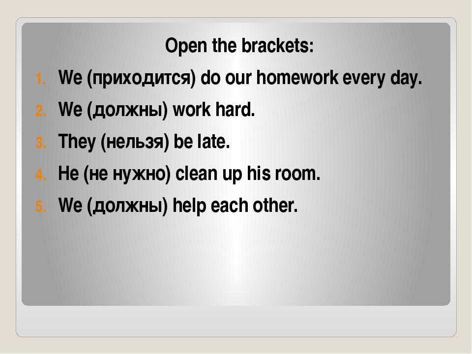 Open the brackets: We (приходится) do our homework every day. We (должны) wor...