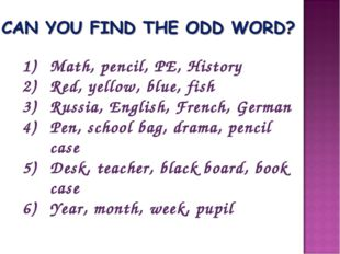 Math, pencil, PE, History Red, yellow, blue, fish Russia, English, French, Ge