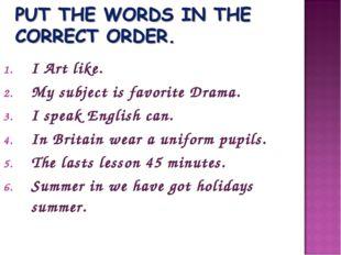 I Art like. My subject is favorite Drama. I speak English can. In Britain wea