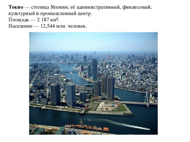 Токио— столица Японии, её административный, финансовый, культурный ипромышл...