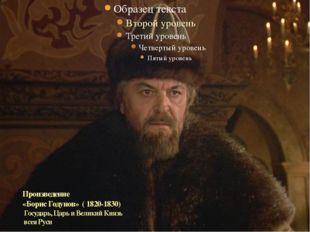 Произведение «Борис Годунов» ( 1820-1830) Государь, Царь и Великий Князь всея