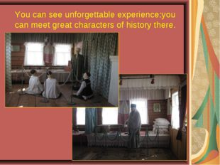 You can see unforgettable experience:you can meet great characters of history