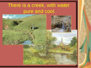 There is a creek, with water pure and cool.
