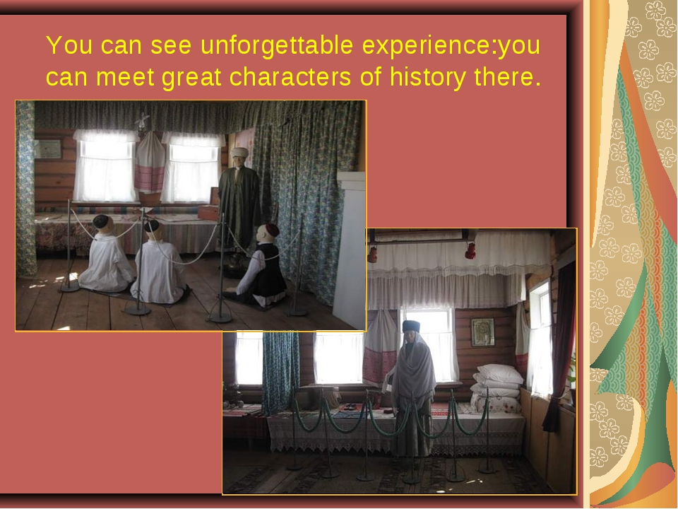You can see unforgettable experience:you can meet great characters of history...