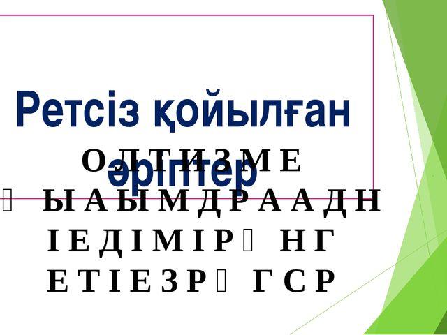 Ретсіз қойылған әріптер О Л Т И З М Е Ң Ы А Ы М Д Р А А Д Н І Е Д І М І Р Ө...