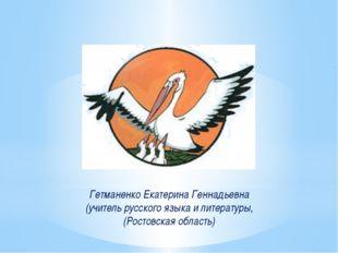 Гетманенко Екатерина Геннадьевна (учитель русского языка и литературы, (Рост