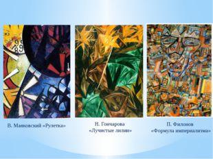 В. Маяковский «Рулетка» Н. Гончарова «Лучистые лилии» П. Филонов «Формула имп