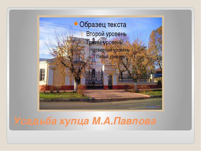 Усадьба купца М.А.Павлова