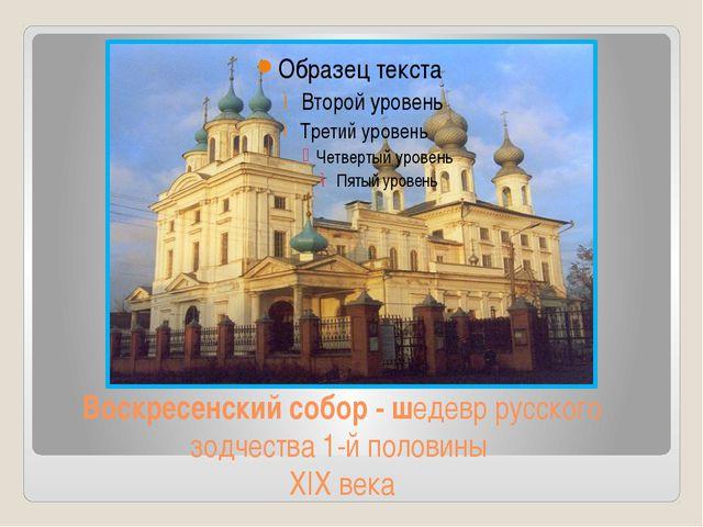 Воскресенский собор - шедевр русского зодчества 1-й половины XIX века