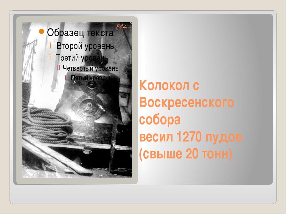 Колокол с Воскресенского собора весил 1270 пудов (свыше 20 тонн)
