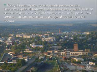 Город Верещагино, где мы живем расположен в Пермском крае. И является западн