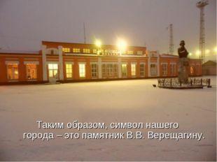 Таким образом, символ нашего города – это памятник В.В. Верещагину.