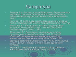 Литература Зверева Ф.И. Летопись города Верещагино, Верещагинского городского
