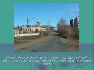 Улица Карла Маркса протянулась с севера на юг, вдоль железной дороги на 5 кил