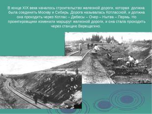 В конце XIX века началось строительство железной дороги, которая должна была