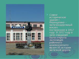 Самое историческое здание г. Верещагино – железнодорожный вокзал, построенное